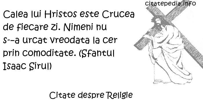 Citate despre Religie - Calea lui Hristos este Crucea de fiecare zi. Nimeni nu s-a urcat vreodata la cer prin comoditate. (Sfantul Isaac Sirul)