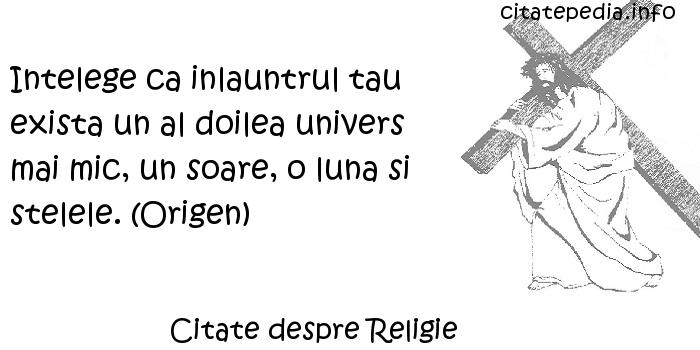 Citate despre Religie - Intelege ca inlauntrul tau exista un al doilea univers mai mic, un soare, o luna si stelele. (Origen)