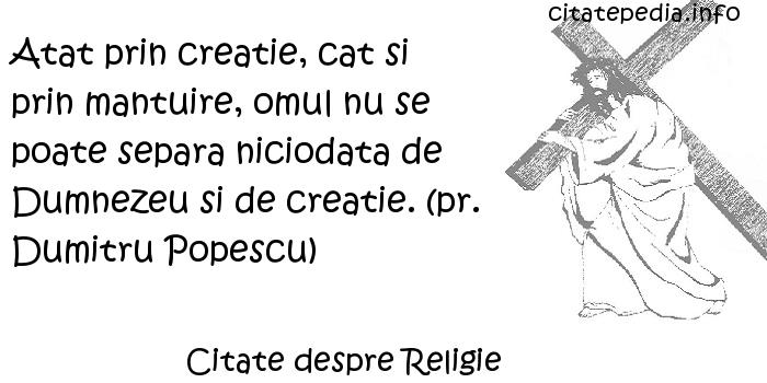 Citate despre Religie - Atat prin creatie, cat si prin mantuire, omul nu se poate separa niciodata de Dumnezeu si de creatie. (pr. Dumitru Popescu)