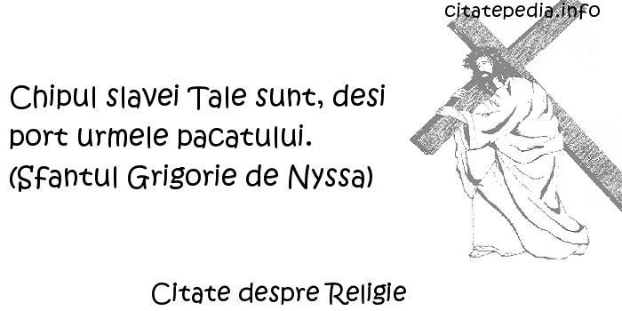 Citate despre Religie - Chipul slavei Tale sunt, desi port urmele pacatului. (Sfantul Grigorie de Nyssa)