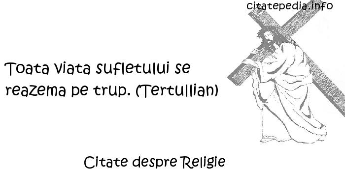 Citate despre Religie - Toata viata sufletului se reazema pe trup. (Tertullian)