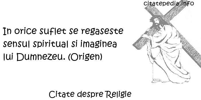 Citate despre Religie - In orice suflet se regaseste sensul spiritual si imaginea lui Dumnezeu. (Origen)