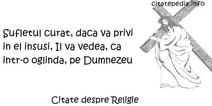 Citate despre Religie - Sufletul curat, daca va privi in el insusi, Il va vedea, ca intr-o oglinda, pe Dumnezeu