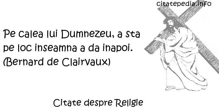 Citate despre Religie - Pe calea lui Dumnezeu, a sta pe loc inseamna a da inapoi. (Bernard de Clairvaux)