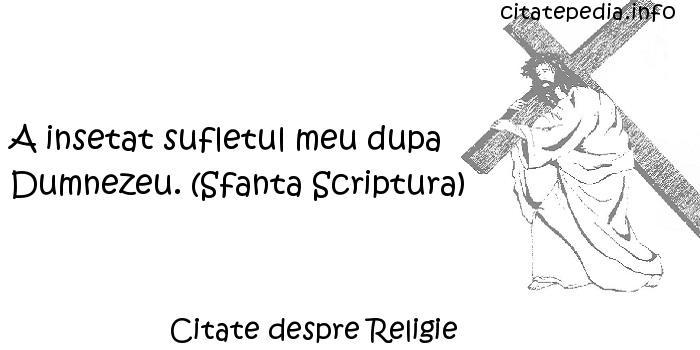 Citate despre Religie - A insetat sufletul meu dupa Dumnezeu. (Sfanta Scriptura)