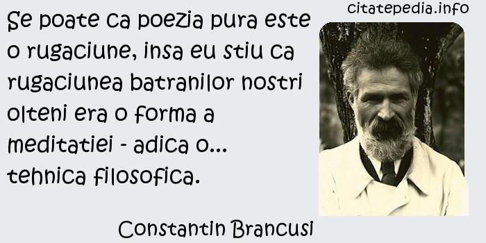 Constantin Brancusi - Se poate ca poezia pura este o rugaciune, insa eu stiu ca rugaciunea batranilor nostri olteni era o forma a meditatiei - adica o... tehnica filosofica.