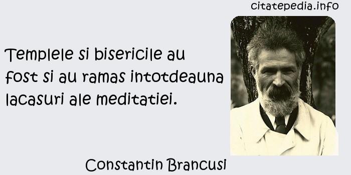 Constantin Brancusi - Templele si bisericile au fost si au ramas intotdeauna lacasuri ale meditatiei.