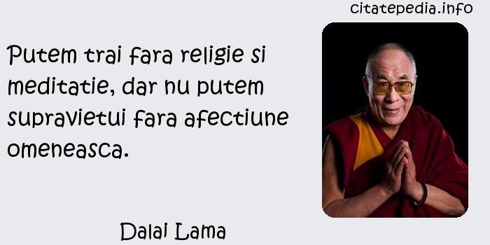 Dalai Lama - Putem trai fara religie si meditatie, dar nu putem supravietui fara afectiune omeneasca.