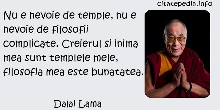 Dalai Lama - Nu e nevoie de temple, nu e nevoie de filosofii complicate. Creierul si inima mea sunt templele mele, filosofia mea este bunatatea.