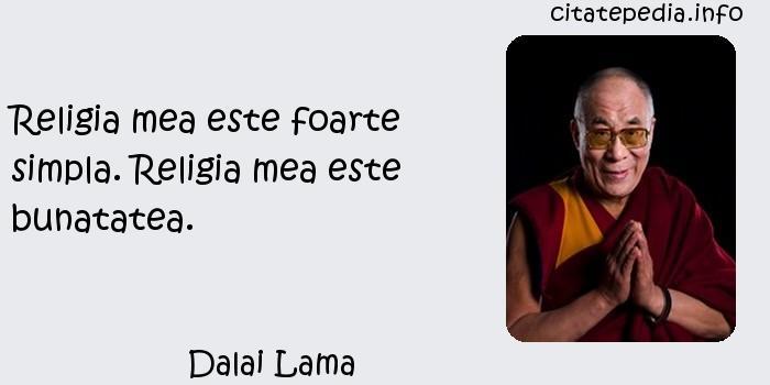 Dalai Lama - Religia mea este foarte simpla. Religia mea este bunatatea.