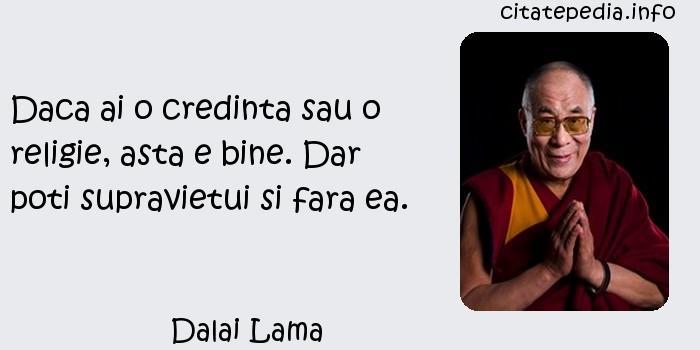 Dalai Lama - Daca ai o credinta sau o religie, asta e bine. Dar poti supravietui si fara ea.