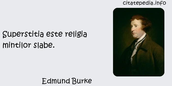 Edmund Burke - Superstitia este religia mintilor slabe.