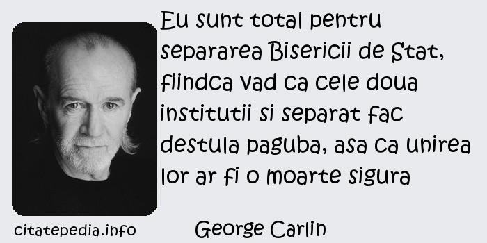 George Carlin - Eu sunt total pentru separarea Bisericii de Stat, fiindca vad ca cele doua institutii si separat fac destula paguba, asa ca unirea lor ar fi o moarte sigura