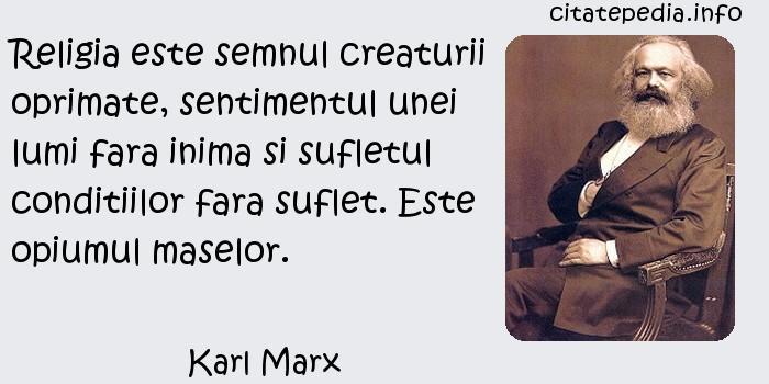 Karl Marx - Religia este semnul creaturii oprimate, sentimentul unei lumi fara inima si sufletul conditiilor fara suflet. Este opiumul maselor.