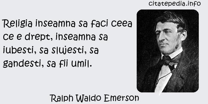 Ralph Waldo Emerson - Religia inseamna sa faci ceea ce e drept, inseamna sa iubesti, sa slujesti, sa gandesti, sa fii umil.