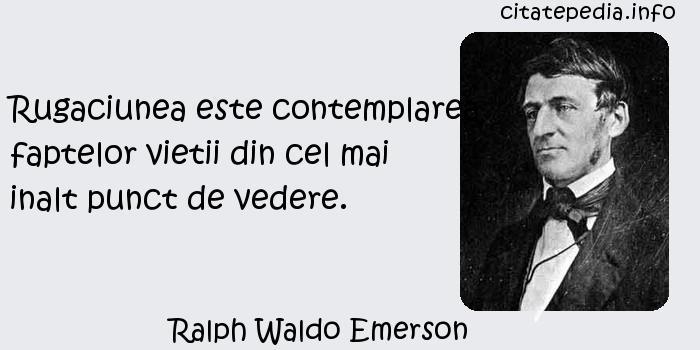 Ralph Waldo Emerson - Rugaciunea este contemplarea faptelor vietii din cel mai inalt punct de vedere.