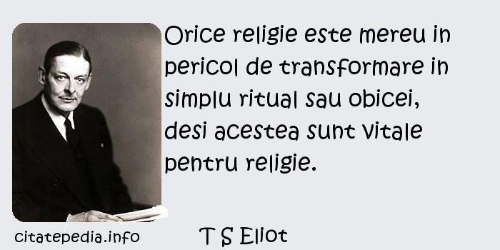 T S Eliot - Orice religie este mereu in pericol de transformare in simplu ritual sau obicei, desi acestea sunt vitale pentru religie.