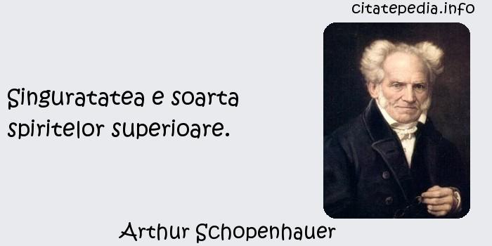 Arthur Schopenhauer - Singuratatea e soarta spiritelor superioare.