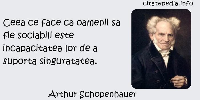 Arthur Schopenhauer - Ceea ce face ca oamenii sa fie sociabili este incapacitatea lor de a suporta singuratatea.