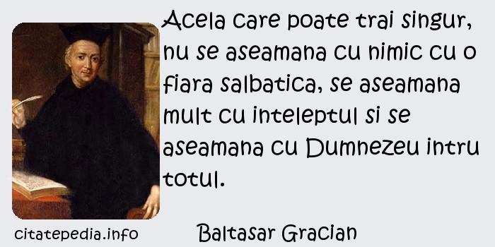Baltasar Gracian - Acela care poate trai singur, nu se aseamana cu nimic cu o fiara salbatica, se aseamana mult cu inteleptul si se aseamana cu Dumnezeu intru totul.