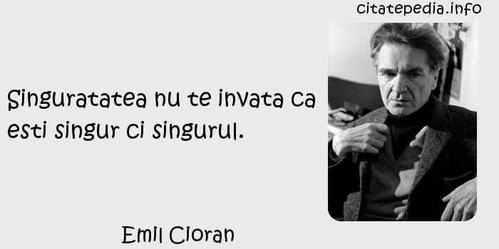 Emil Cioran - Singuratatea nu te invata ca esti singur ci singurul.