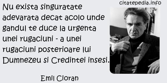 Emil Cioran - Nu exista singuratate adevarata decat acolo unde gandul te duce la urgenta unei rugaciuni - a unei rugaciuni posterioare lui Dumnezeu si Credintei insesi.