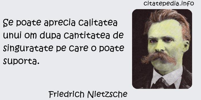 Friedrich Nietzsche - Se poate aprecia calitatea unui om dupa cantitatea de singuratate pe care o poate suporta.