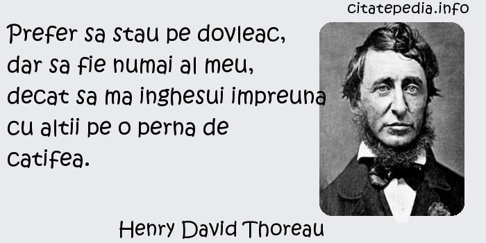 Henry David Thoreau - Prefer sa stau pe dovleac, dar sa fie numai al meu, decat sa ma inghesui impreuna cu altii pe o perna de catifea.