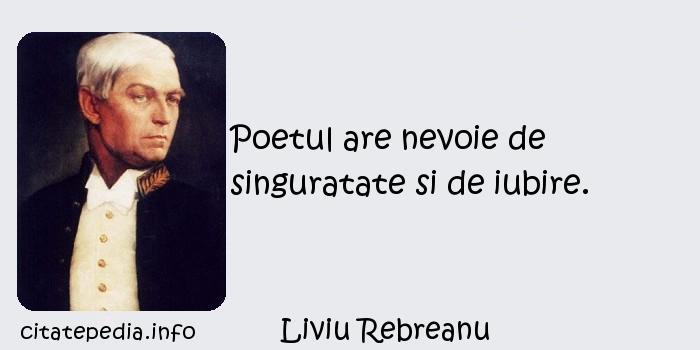 Liviu Rebreanu - Poetul are nevoie de singuratate si de iubire.