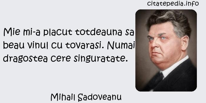 Mihail Sadoveanu - Mie mi-a placut totdeauna sa beau vinul cu tovarasi. Numai dragostea cere singuratate.