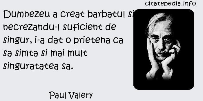 Paul Valery - Dumnezeu a creat barbatul si, necrezandu-l suficient de singur, i-a dat o prietena ca sa simta si mai mult singuratatea sa.