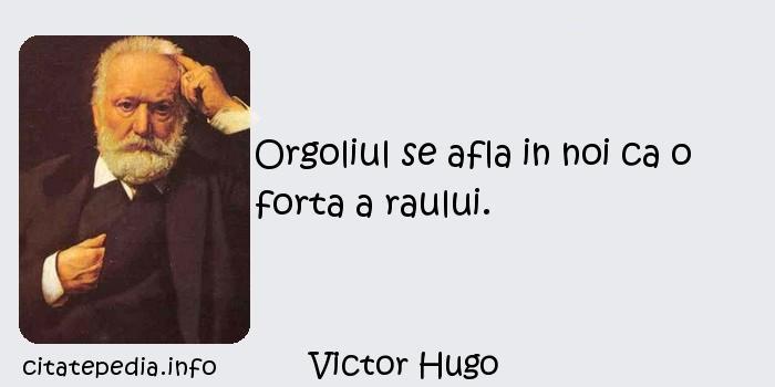 Victor Hugo - Orgoliul se afla in noi ca o forta a raului.