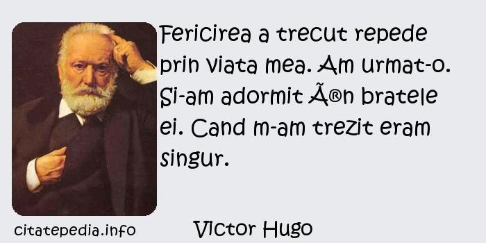 Victor Hugo - Fericirea a trecut repede prin viata mea. Am urmat-o. Si-am adormit în bratele ei. Cand m-am trezit eram singur.