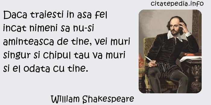 William Shakespeare - Daca traiesti in asa fel incat nimeni sa nu-si aminteasca de tine, vei muri singur si chipul tau va muri si el odata cu tine.