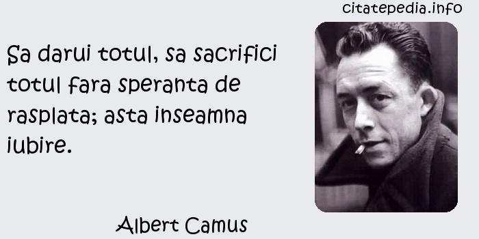 Albert Camus - Sa darui totul, sa sacrifici totul fara speranta de rasplata; asta inseamna iubire.