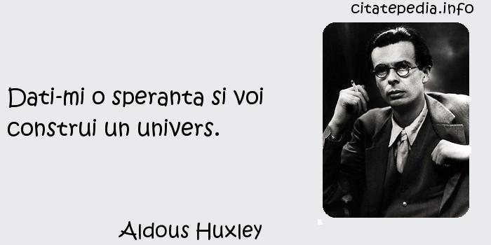 Aldous Huxley - Dati-mi o speranta si voi construi un univers.