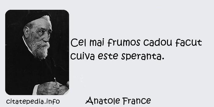 Anatole France - Cel mai frumos cadou facut cuiva este speranta.