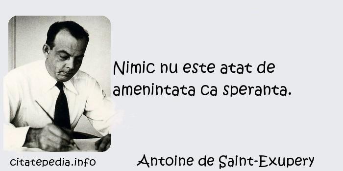 Antoine de Saint-Exupery - Nimic nu este atat de amenintata ca speranta.