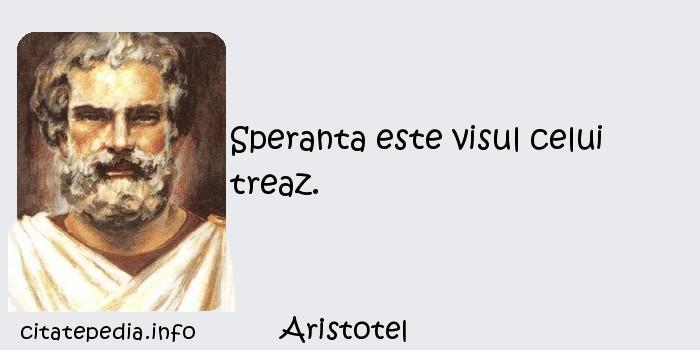 Aristotel - Speranta este visul celui treaz.