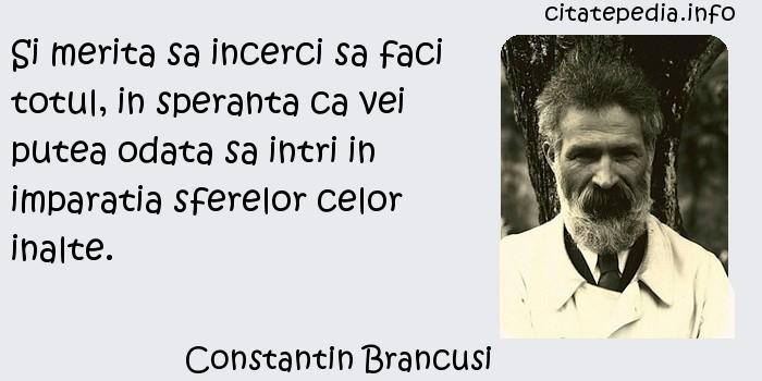 Constantin Brancusi - Si merita sa incerci sa faci totul, in speranta ca vei putea odata sa intri in imparatia sferelor celor inalte.