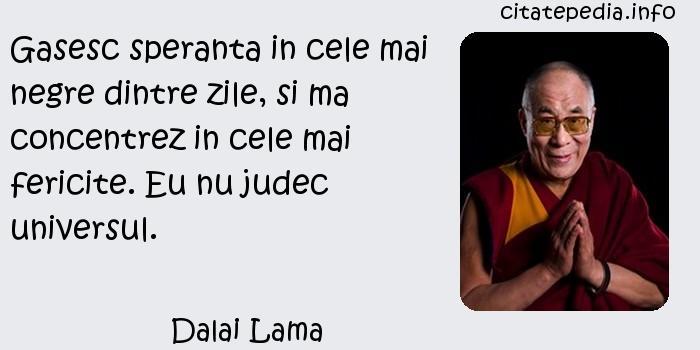 Dalai Lama - Gasesc speranta in cele mai negre dintre zile, si ma concentrez in cele mai fericite. Eu nu judec universul.