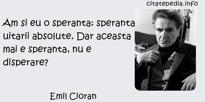 Emil Cioran - Am si eu o speranta: speranta uitarii absolute. Dar aceasta mai e speranta, nu e disperare?