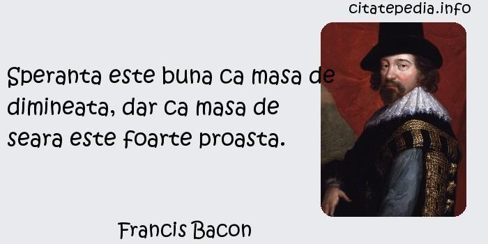 Francis Bacon - Speranta este buna ca masa de dimineata, dar ca masa de seara este foarte proasta.