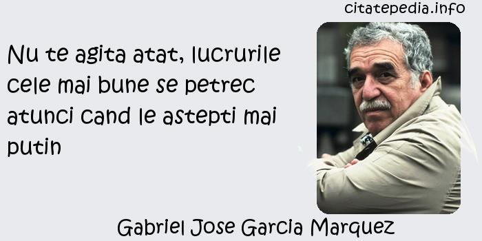 Gabriel Jose Garcia Marquez - Nu te agita atat, lucrurile cele mai bune se petrec atunci cand le astepti mai putin