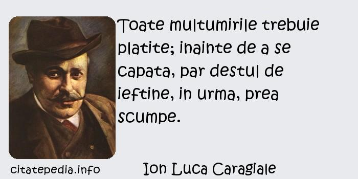 Ion Luca Caragiale - Toate multumirile trebuie platite; inainte de a se capata, par destul de ieftine, in urma, prea scumpe.
