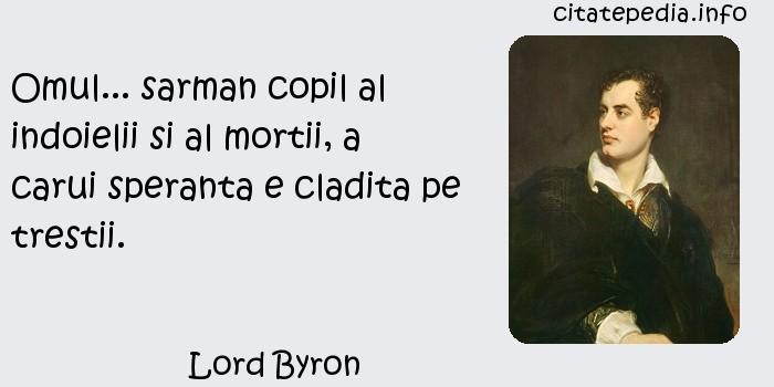 Lord Byron - Omul... sarman copil al indoielii si al mortii, a carui speranta e cladita pe trestii.