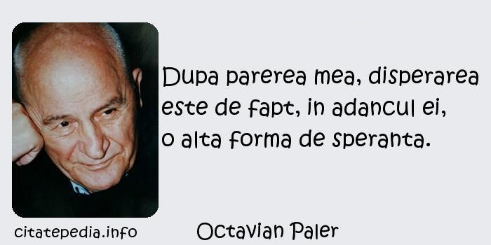 Octavian Paler - Dupa parerea mea, disperarea este de fapt, in adancul ei, o alta forma de speranta.