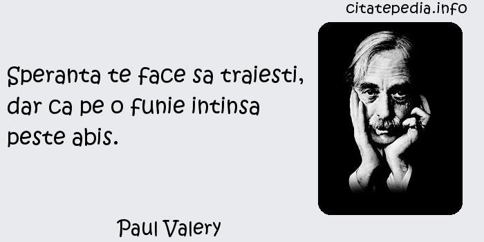 Paul Valery - Speranta te face sa traiesti, dar ca pe o funie intinsa peste abis.