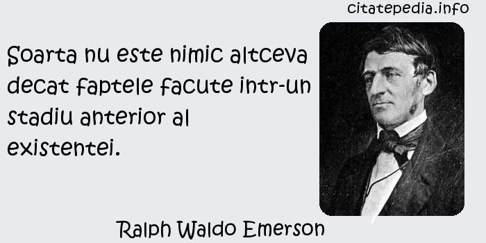 Ralph Waldo Emerson - Soarta nu este nimic altceva decat faptele facute intr-un stadiu anterior al existentei.