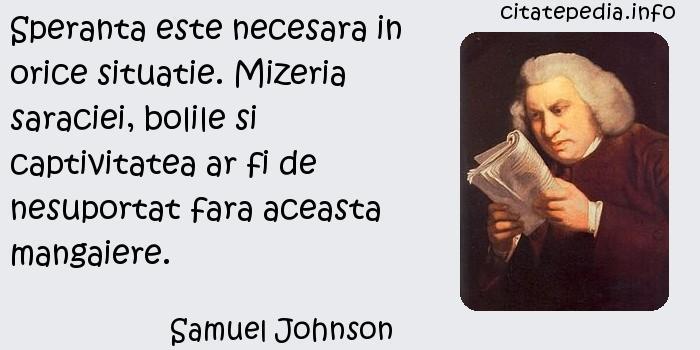 Samuel Johnson - Speranta este necesara in orice situatie. Mizeria saraciei, bolile si captivitatea ar fi de nesuportat fara aceasta mangaiere.